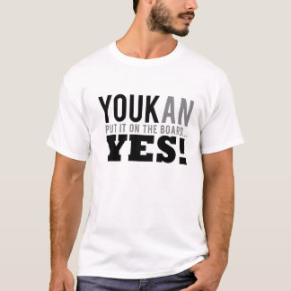 YOUKan PUT IT ON THE BOARD...YES! T-Shirt