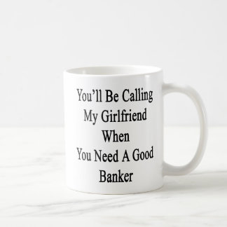 You'll Be Calling My Girlfriend When You Need A Go Coffee Mug