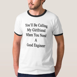 You'll Be Calling My Girlfriend When You Need A Go T-Shirt