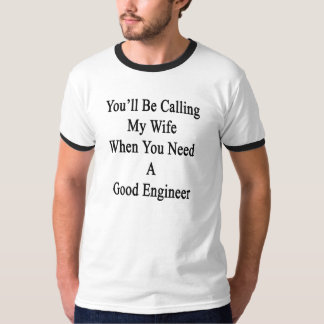 You'll Be Calling My Wife When You Need A Good Eng T-Shirt