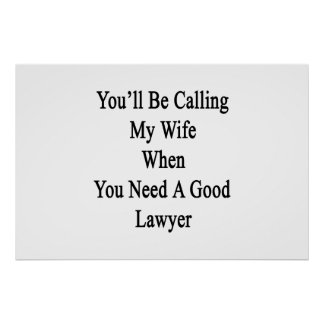 You'll Be Calling My Wife When You Need A Good Law Poster
