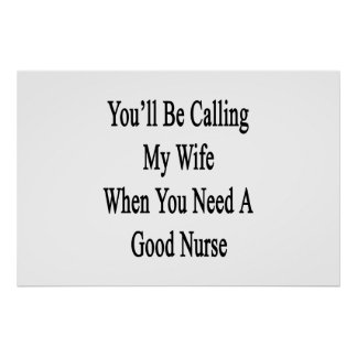 You'll Be Calling My Wife When You Need A Good Nur Poster