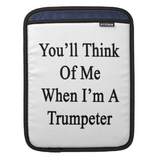 You'll Think Of Me When I'm A Trumpeter Sleeves For iPads