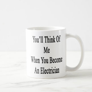 You'll Think Of Me When You Become An Electrician. Coffee Mug