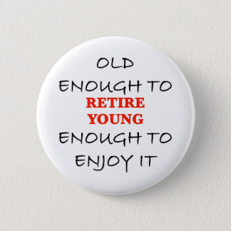 Young Enough to Retire 6 Cm Round Badge