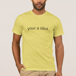 your a idiot. (simple) T-Shirt