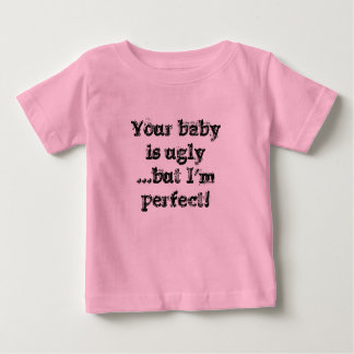 Your babyis ugly...but I'm perfect! Baby T-Shirt