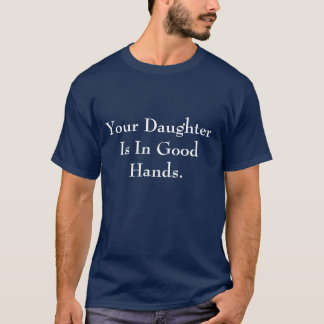 Your Daughter Is In Good Hands. T-Shirt