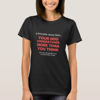 Your Dog Understands More Than You Think T-Shirt