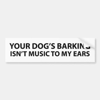 Your dog's barking isn't music to my ears bumper sticker