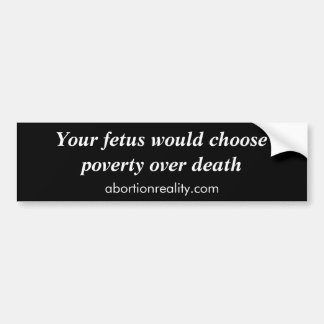 Your fetus would choose poverty over death, abo... bumper sticker