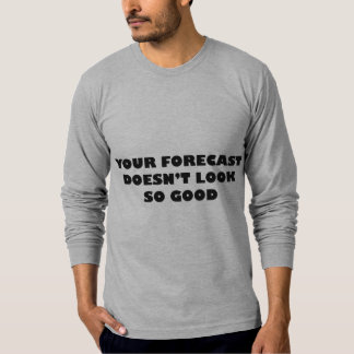 Your Forecast Doesn't Look So Good T-Shirt