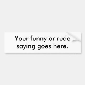 your-funny-or-rude-saying-goes-here01 bumper sticker