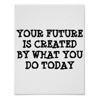 Your future is created by what you do today poster