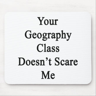 Your Geography Class Doesn t Scare Me Mousepads
