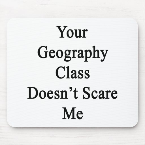 Your Geography Class Doesn't Scare Me Mousepads