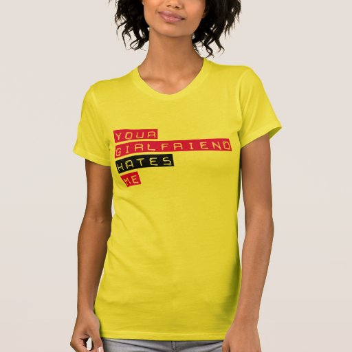 Your Girlfriend Hates Me Shirts T Shirts And Custom Your