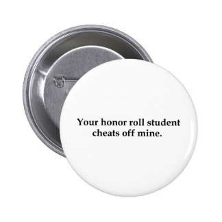 Your honor roll student cheats off mine pinback button