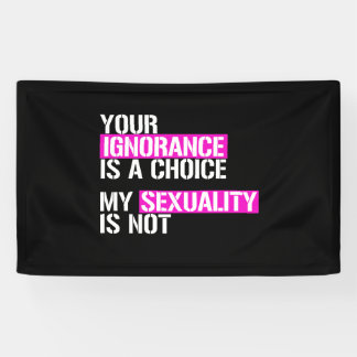 Your Ignorance is a choice - My Sexuality is not - Banner