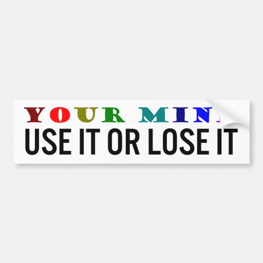 Your Mind: Use It or Lose It Bumper Stickers