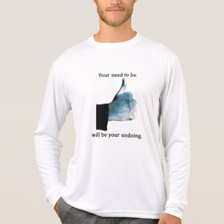 Your Need to Be Liked Will Be Your Undoing T-Shirt