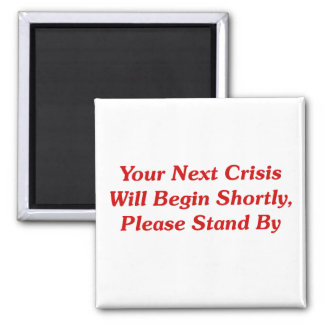 Your Next Crisis Will Begin Shortly, ... Square Magnet