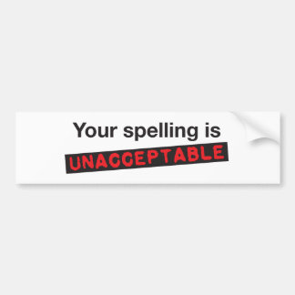 Your spelling is unacceptable! bumper sticker