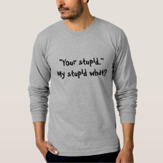 Your stupid. t-shirt