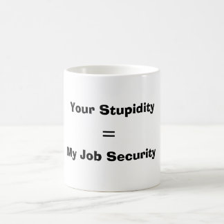 Your Stupidity, = , My Job Security Coffee Mug