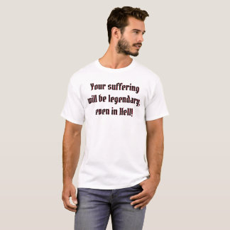 Your suffering will be legendary, even in Hell! T-Shirt