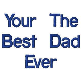 Your The Best Dad Ever Embroidered Shirts