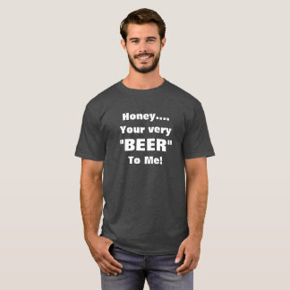 """Your Very """"BEER"""" To Me! T-Shirt"""