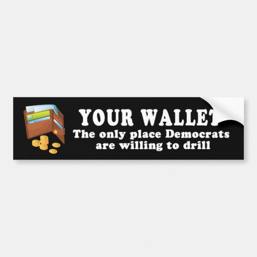 Your Wallet - The only place democrats will drill Bumper Stickers