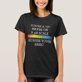 YOU'RE A 10? MAYBE ON A pH SCALE BECAUSE BASIC T-Shirt
