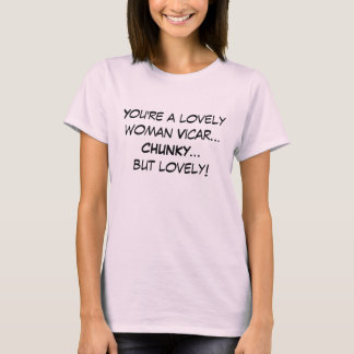 You're a lovely woman Vicar...CHUNKY...but lovely! T-Shirt