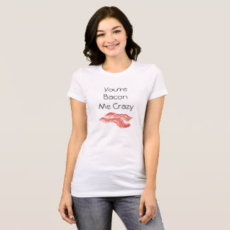 You're Bacon Me Crazy Funny Puns T-Shirt