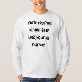 You're creeping me out! Stop looking at me that... T-Shirt