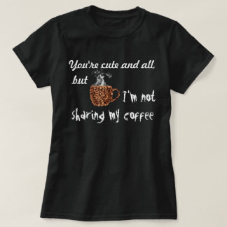 You're cute and all but I'M NOT SHARING MY COFFEE! T-Shirt