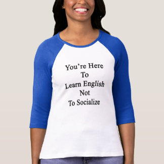 You're Here To Learn English Not To Socialize T-Shirt
