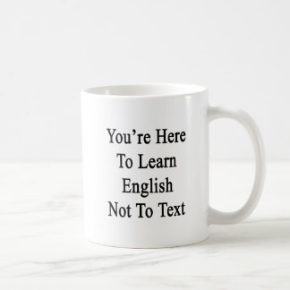 You're Here To Learn English Not To Text Coffee Mug