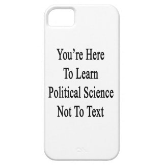 You're Here To Learn Political Science Not To Text iPhone 5 Covers