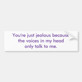 You're just jealous because the voices in my he... bumper sticker
