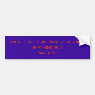 You're just jealous because the voicesin my hea... bumper sticker