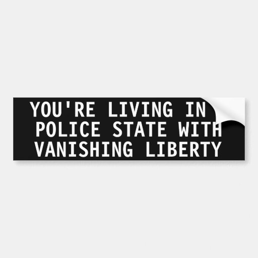 You're living in a police state bumper stickers
