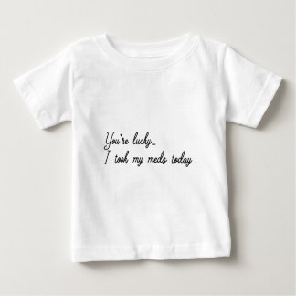 You're Lucky I took my meds today Baby T-Shirt
