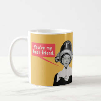 You're my best friend. / I'm your only friend. Coffee Mug