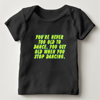 You're never too old to dance... baby T-Shirt