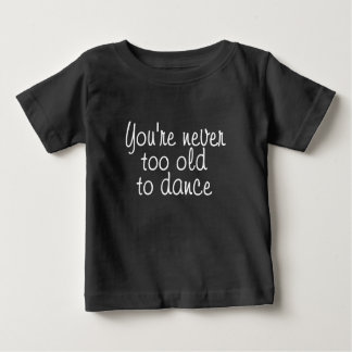You're never too old to dance shirt