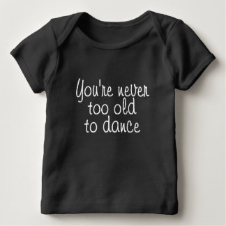 You're never too old to dance tee shirt
