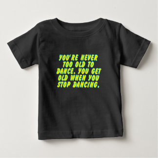 You're never too old to dance... tshirts